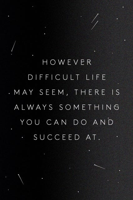 However difficult life may seem, there is always something you can do and succeed at (Refinery29) // 15 Quotes about Daring - The PumpUp Blog